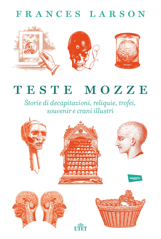 Teste mozze - Storie di decapitazioni, reliquie, trofei, souvenir e crani illustri